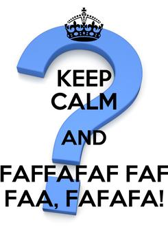 Poster: KEEP CALM AND FAFFAFAF FAF FAA, FAFAFA!