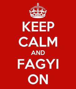 Poster: KEEP CALM AND FAGYI ON