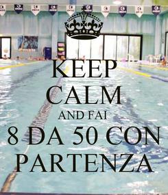 Poster: KEEP CALM AND FAI  8 DA 50 CON PARTENZA