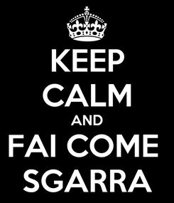 Poster: KEEP CALM AND FAI COME  SGARRA