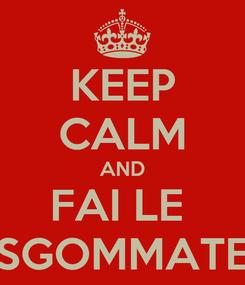 Poster: KEEP CALM AND FAI LE  SGOMMATE