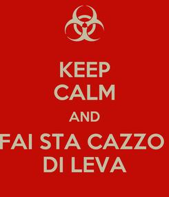 Poster: KEEP CALM AND FAI STA CAZZO  DI LEVA