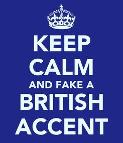 Poster: KEEP CALM AND FAKE A BRITISH ACCENT