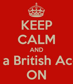 Poster: KEEP CALM AND Fake a British Accent  ON