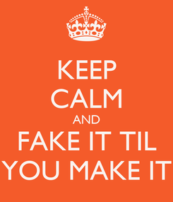 Poster: KEEP CALM AND FAKE IT TIL YOU MAKE IT