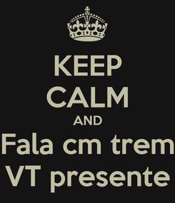 Poster: KEEP CALM AND Fala cm trem VT presente