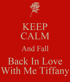Poster: KEEP CALM And Fall Back In Love With Me Tiffany
