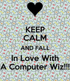 Poster: KEEP CALM AND FALL In Love With A Computer Wiz!!!
