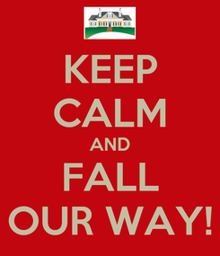 Poster: KEEP CALM AND FALL OUR WAY!