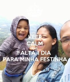 Poster: KEEP CALM AND FALTA 1 DIA  PARA MINHA FESTINHA