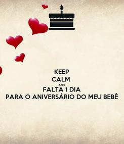 Poster: KEEP CALM  AND FALTA 1 DIA PARA O ANIVERSÁRIO DO MEU BEBÊ