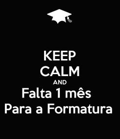 Poster: KEEP CALM AND Falta 1 mês   Para a Formatura
