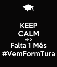 Poster: KEEP CALM AND Falta 1 Mês #VemFormTura