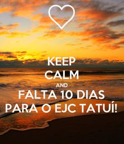 Poster: KEEP CALM AND FALTA 10 DIAS PARA O EJC TATUÍ!
