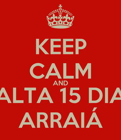 Poster: KEEP CALM AND FALTA 15 DIAS ARRAIÁ