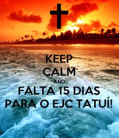 Poster: KEEP CALM AND FALTA 15 DIAS PARA O EJC TATUÍ!