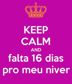 Poster: KEEP CALM AND falta 16 dias pro meu niver