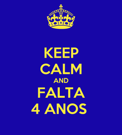 Poster: KEEP CALM AND FALTA 4 ANOS