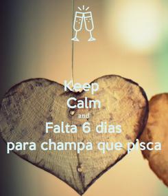Poster: Keep  Calm and Falta 6 dias para champa que pisca