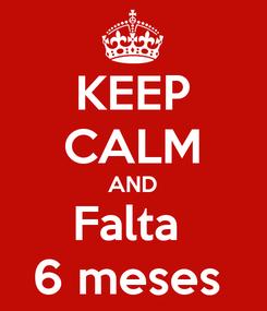 Poster: KEEP CALM AND Falta  6 meses