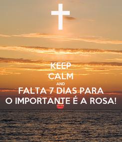 Poster: KEEP CALM AND FALTA 7 DIAS PARA O IMPORTANTE É A ROSA!