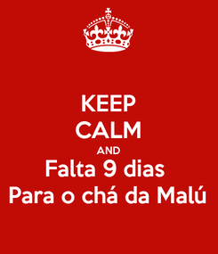 Poster: KEEP CALM AND Falta 9 dias  Para o chá da Malú