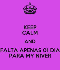 Poster: KEEP CALM AND FALTA APENAS 01 DIA PARA MY NIVER