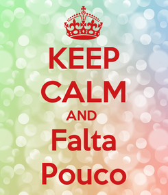 Poster: KEEP CALM AND  Falta Pouco