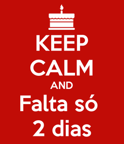 Poster: KEEP CALM AND Falta só  2 dias