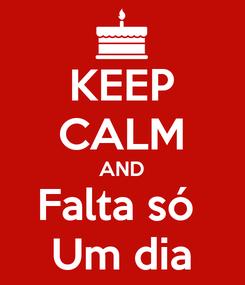 Poster: KEEP CALM AND Falta só  Um dia