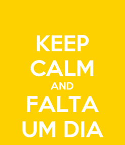 Poster: KEEP CALM AND FALTA UM DIA