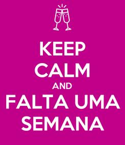 Poster: KEEP CALM AND FALTA UMA SEMANA
