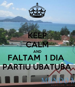 Poster: KEEP CALM AND FALTAM  1 DIA  PARTIU UBATUBA