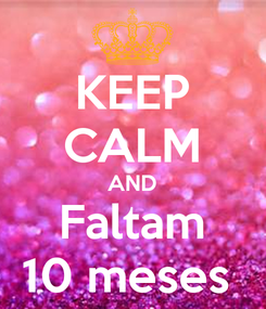 Poster: KEEP CALM AND Faltam 10 meses