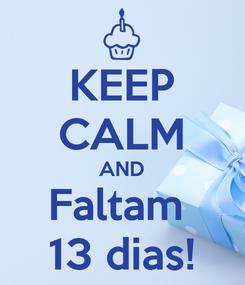 Poster: KEEP CALM AND Faltam  13 dias!