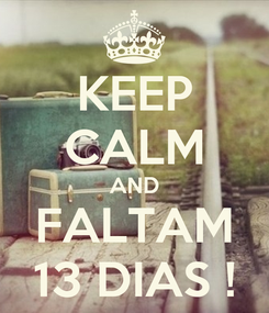 Poster: KEEP CALM AND FALTAM 13 DIAS !