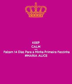 Poster: KEEP CALM AND Faltam 14 Dias Para a Minha Primeira Festinha #MARIA ALICE