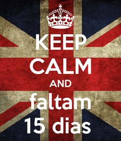 Poster: KEEP CALM AND faltam 15 dias