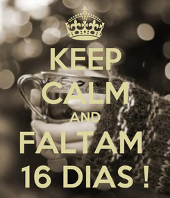 Poster: KEEP CALM AND FALTAM  16 DIAS !