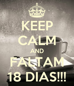 Poster: KEEP CALM AND FALTAM 18 DIAS!!!