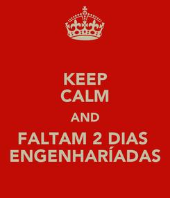 Poster: KEEP CALM AND FALTAM 2 DIAS  ENGENHARÍADAS