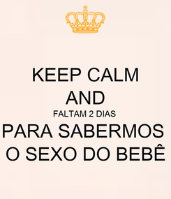 Poster: KEEP CALM AND FALTAM 2 DIAS  PARA SABERMOS  O SEXO DO BEBÊ