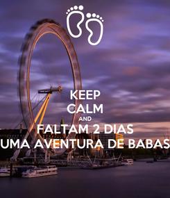 Poster: KEEP CALM AND FALTAM 2 DIAS UMA AVENTURA DE BABAS