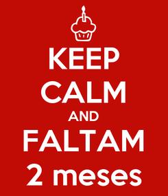 Poster: KEEP CALM AND FALTAM 2 meses
