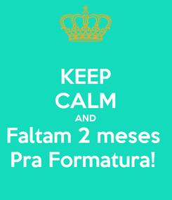 Poster: KEEP CALM AND Faltam 2 meses  Pra Formatura!