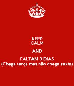 Poster: KEEP CALM AND FALTAM 3 DIAS (Chega terça mas não chega sexta)