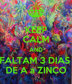 Poster: KEEP CALM AND FALTAM 3 DIAS  DE A a ZINCO