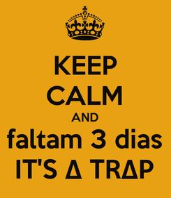 Poster: KEEP CALM AND faltam 3 dias IT'S ∆ TR∆P