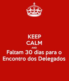 Poster: KEEP CALM AND Faltam 30 dias para o Encontro dos Delegados