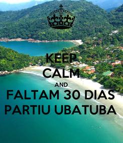 Poster: KEEP CALM AND FALTAM 30 DIAS PARTIU UBATUBA